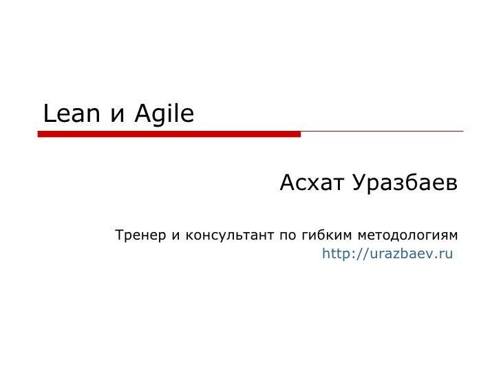Lean  и  Agile Асхат Уразбаев Тренер и консультант по гибким методологиям http://urazbaev.ru