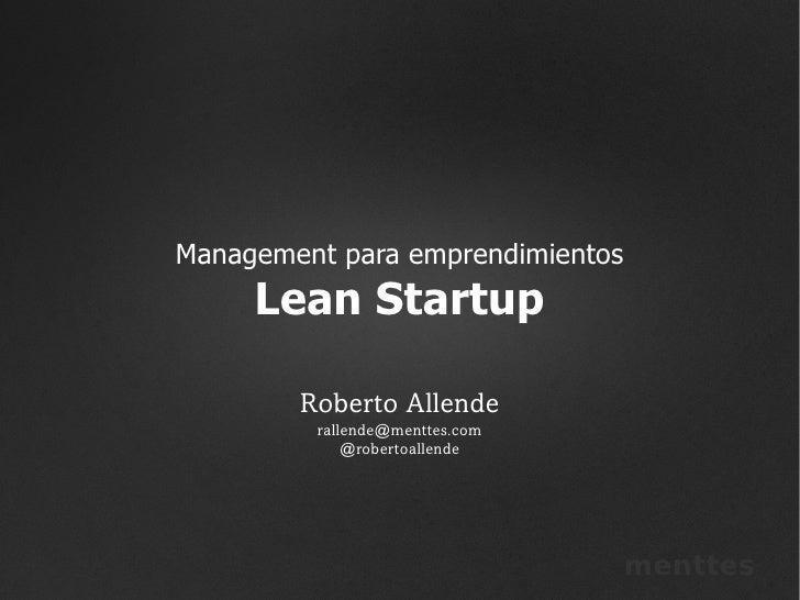 Management para emprendimientos     Lean Startup        Roberto Allende         rallende@menttes.com             @robertoa...