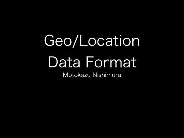 Geo/Location Data Format Motokazu Nishimura