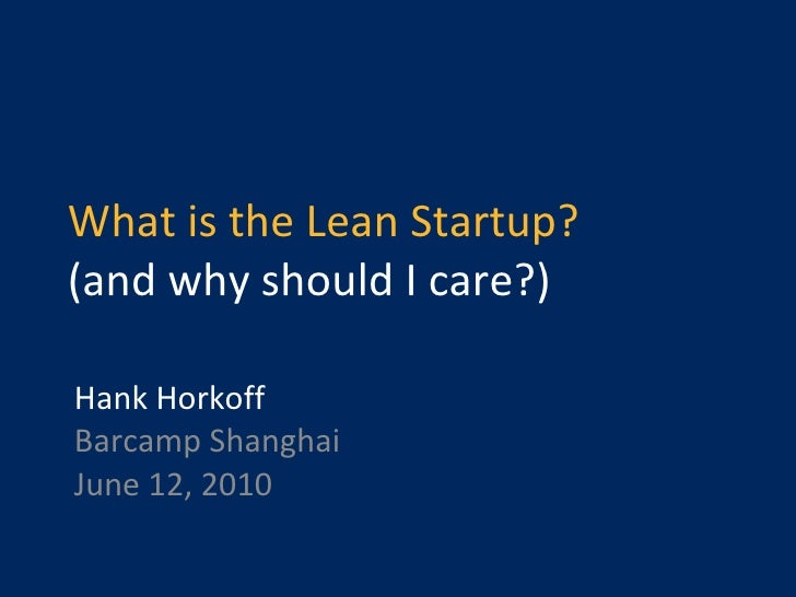 What is the Lean Startup? (and why should I care?) Hank Horkoff Barcamp Shanghai June 12, 2010