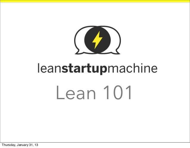 Lean 101                   @rafaelbalbijr//rafael@leanstartupmachine.comThursday, January 31, 13