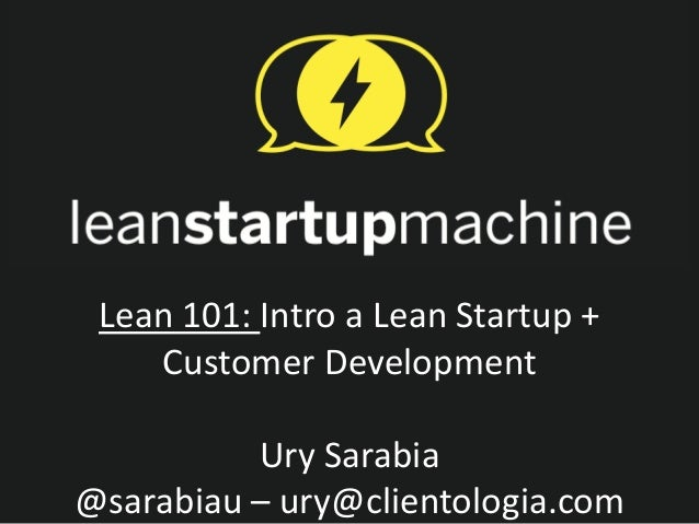 Lean 101: Intro a Lean Startup +    Customer Development          Ury Sarabia@sarabiau – ury@clientologia.com
