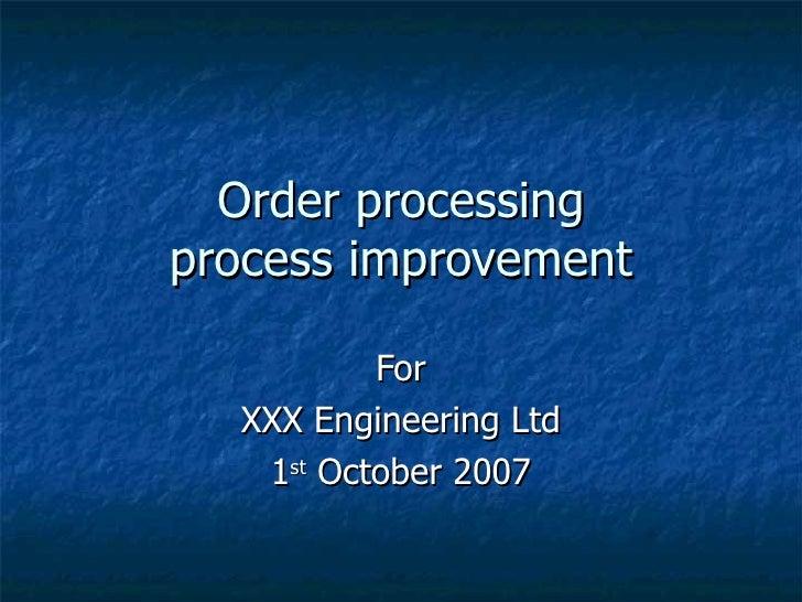 Order processing process improvement For XXX Engineering Ltd 1 st  October 2007