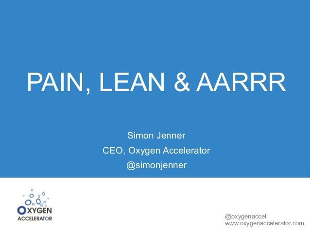 @oxygenaccel www.oxygenaccelerator.com PAIN, LEAN & AARRR Simon Jenner CEO, Oxygen Accelerator @simonjenner