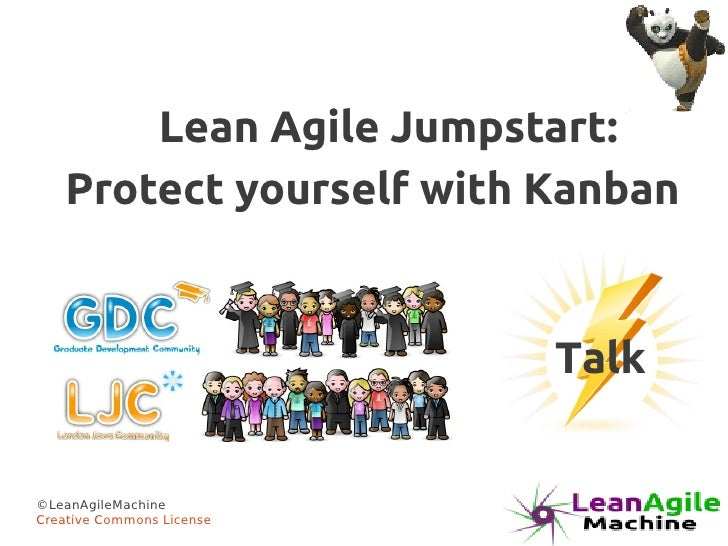 Lean Agile Jumpstart:   Protect yourself with Kanban                           Talk©LeanAgileMachineCreative Commons License