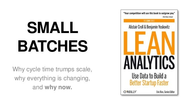 SMALL BATCHES Why cycle time trumps scale, why everything is changing, and why now.