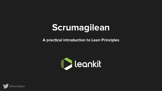 @leankitjon Scrumagilean A practical introduction to Lean Principles