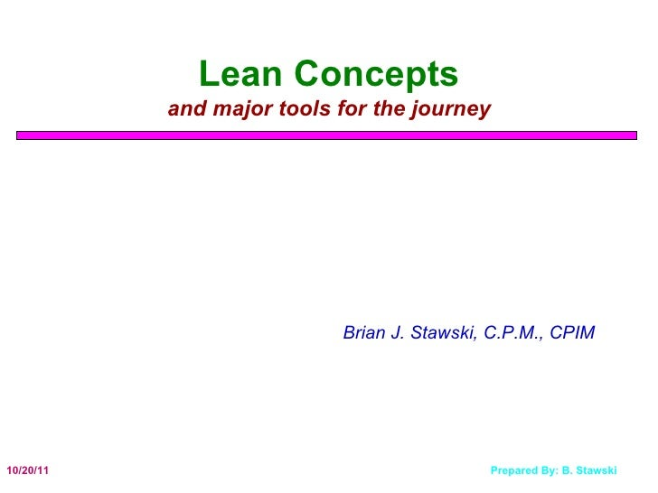 Lean Concepts and major tools for the journey Brian J. Stawski, C.P.M., CPIM
