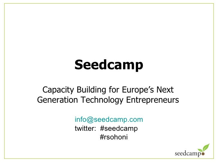 Seedcamp Capacity Building for Europe ' s Next Generation Technology Entrepreneurs <ul><ul><li>[email_address] </li></ul><...