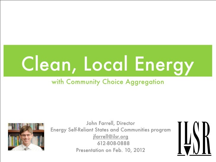 Clean, Local Energy   with Community Choice Aggregation                   John Farrell, Director   Energy Self-Reliant Sta...