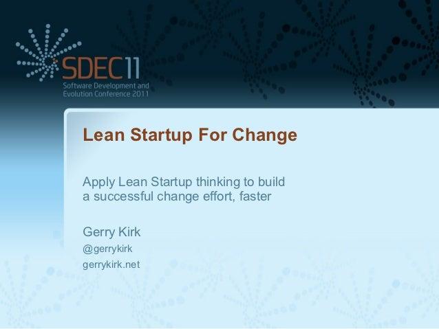 Lean Startup For ChangeApply Lean Startup thinking to builda successful change effort, fasterGerry Kirk@gerrykirkgerrykirk...