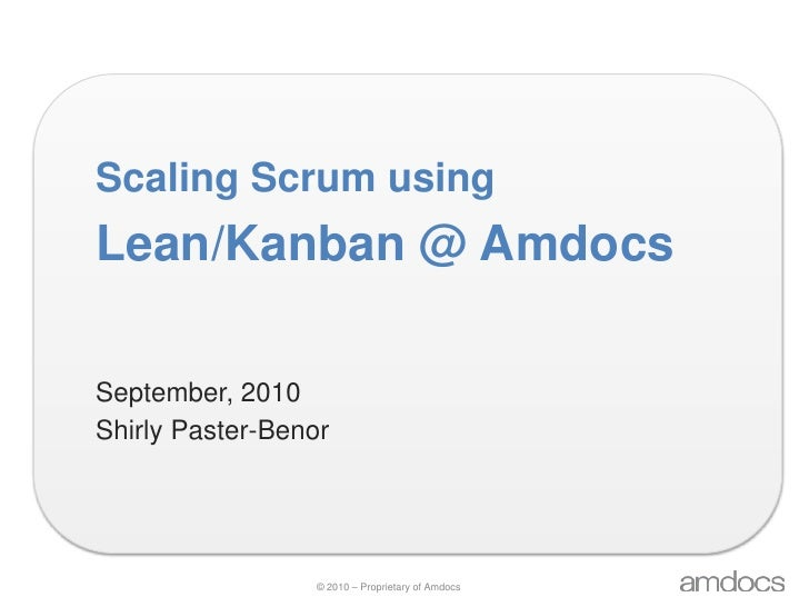 Scaling Scrum using<br />Lean/Kanban @ Amdocs<br />September, 2010<br />Shirly Paster-Benor<br />
