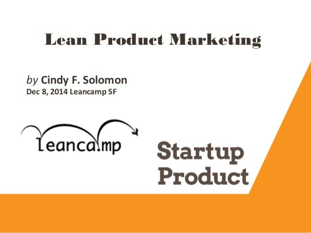 Lean Product Marketing by Cindy F. Solomon Dec 8, 2014 Leancamp SF