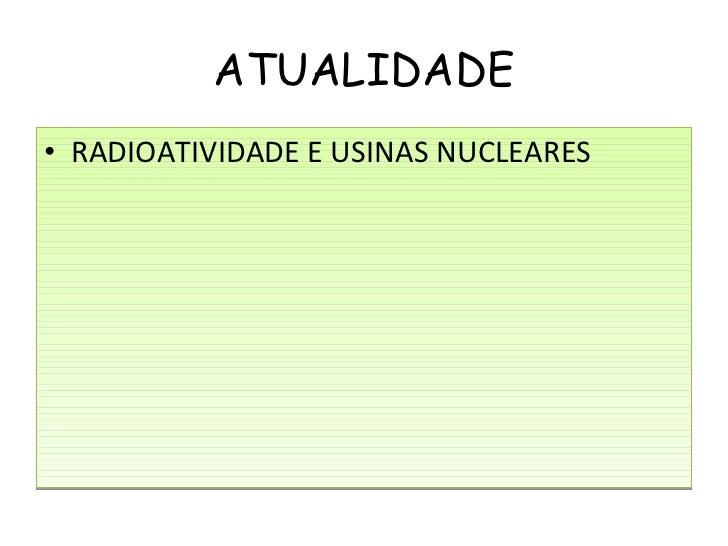 ATUALIDADE <ul><li>RADIOATIVIDADE E USINAS NUCLEARES </li></ul>