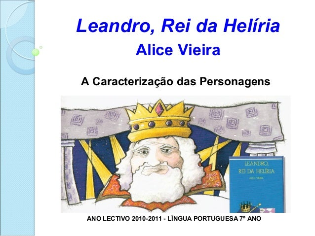 Leandro, Rei da Helíria              Alice VieiraA Caracterização das Personagens ANO LECTIVO 2010-2011 - LÍNGUA PORTUGUES...