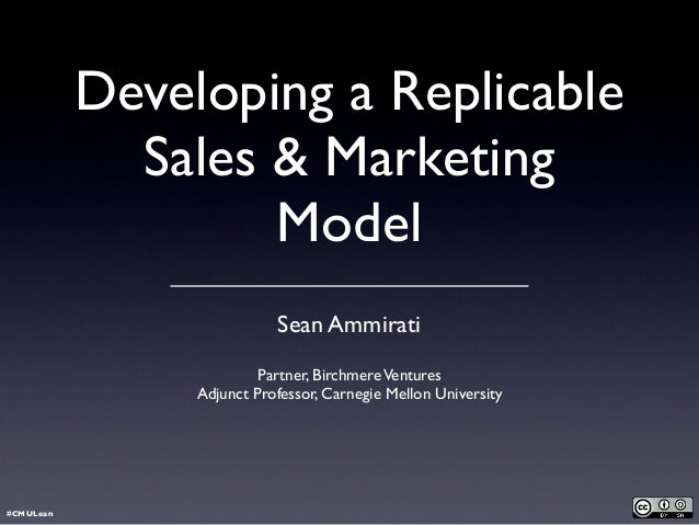 Developing a Replicable Sales & Marketing Model Sean Ammirati Partner, BirchmereVentures Adjunct Professor, Carnegie Mello...