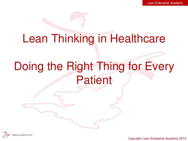 Lean Thinking in Healthcare Doing the Right Thing for Every Patient Lean Enterprise Academy Copyright Lean Enterprise Acad...