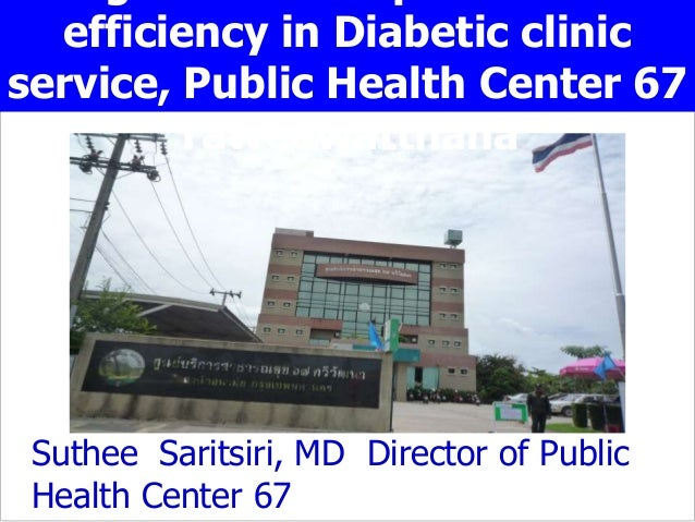 efficiency in Diabetic clinic service, Public Health Center 67 Taweewatthana Suthee Saritsiri, MD Director of Public Healt...