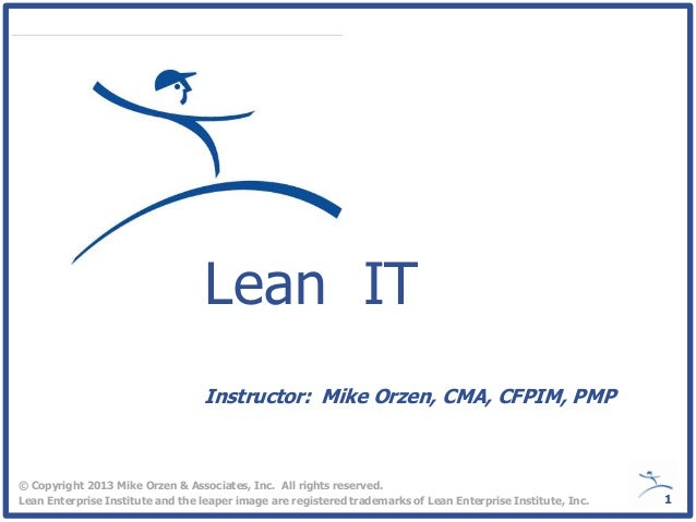 Lean IT© Copyright 2013 Mike Orzen & Associates, Inc. All rights reserved.Lean Enterprise Institute and the leaper image a...