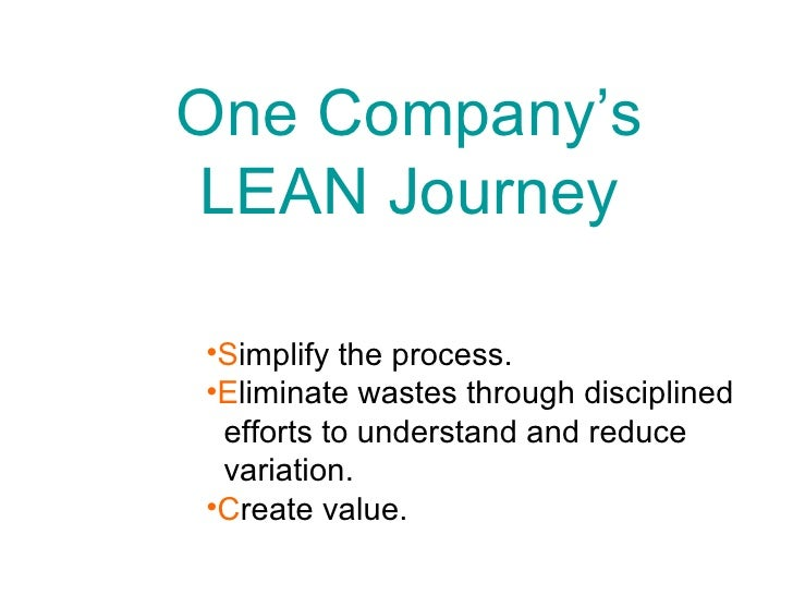 One Company's LEAN Journey <ul><li>S implify the process.  </li></ul><ul><li>E liminate wastes through disciplined  </li><...