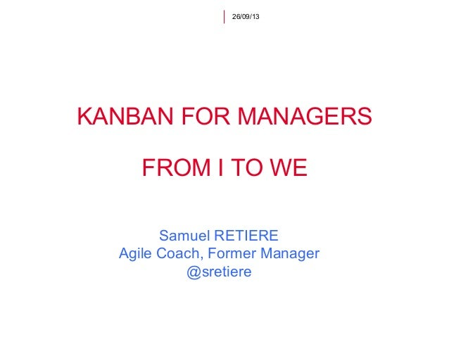 KANBAN FOR MANAGERS FROM I TO WE 26/09/13 Samuel RETIERE Agile Coach, Former Manager @sretiere