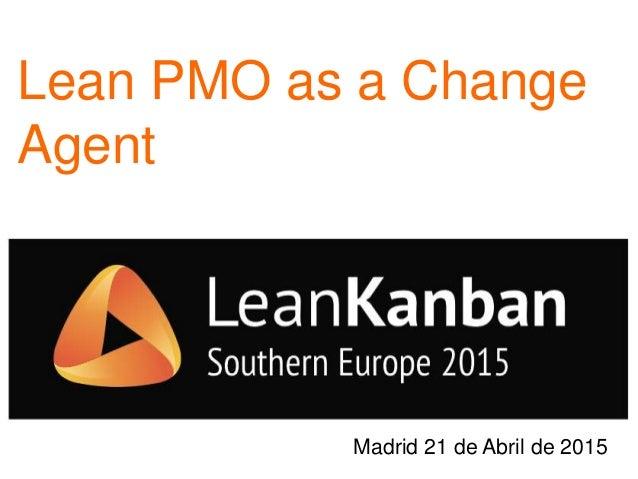 Lean PMO as a Change Agent Madrid 21 de Abril de 2015