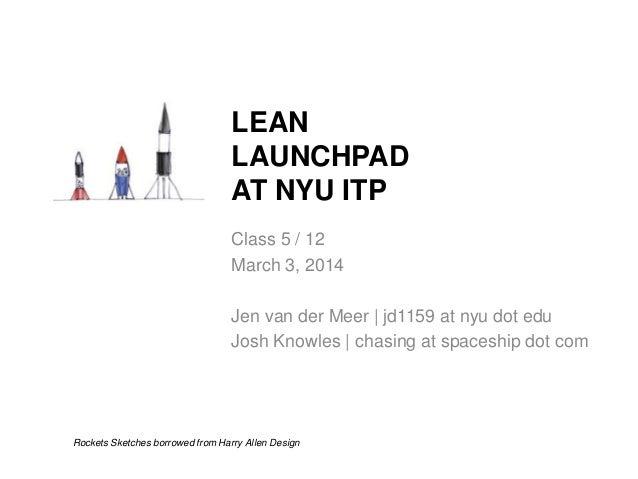 LEAN LAUNCHPAD AT NYU ITP Class 5 / 12 March 3, 2014 Jen van der Meer | jd1159 at nyu dot edu Josh Knowles | chasing at sp...