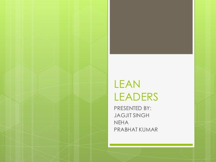 LEAN LEADERS<br />PRESENTED BY:<br />JAGJIT SINGH<br />NEHA<br />PRABHAT KUMAR<br />