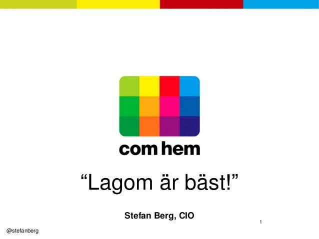 """""""Lagom är bäst!""""                  Stefan Berg, CIO                                     1@stefanberg"""
