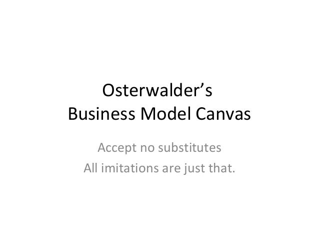 Osterwalder'sBusiness Model Canvas    Accept no substitutes All imitations are just that.