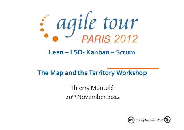 PARIS   Lean – LSD- Kanban – ScrumThe Map and the Territory Workshop          Thierry Montulé        20th November 2012   ...