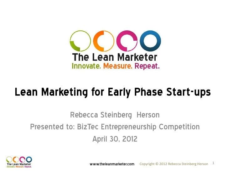 Lean Marketing for Early Phase Start-ups              Rebecca Steinberg Herson   Presented to: BizTec Entrepreneurship Com...