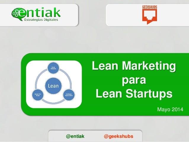 Lean Marketing para Lean Startups Mayo 2014 @entiak @geekshubs