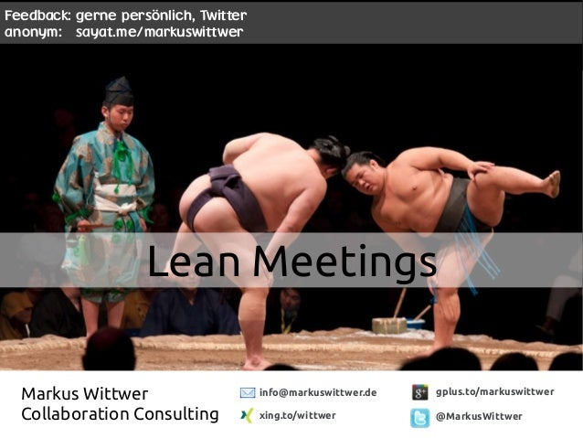 Lean Meetings gplus.to/markuswittwer @MarkusWittwer Markus Wittwer Collaboration Consulting info@markuswittwer.de xing.to/...