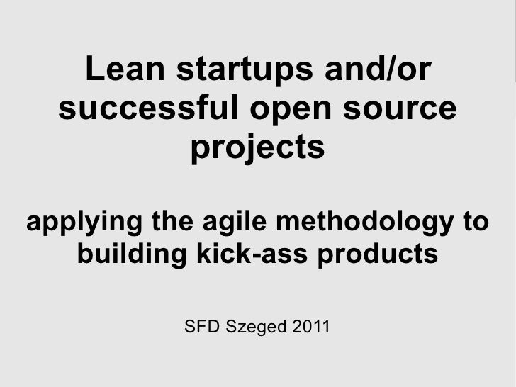 Lean startups and/or successful open source projects applying the agile methodology to building kick-ass products SFD Szeg...