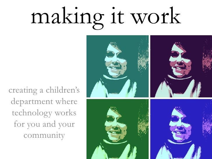 making it work<br />creating a children's department where technology works for you and your community<br />
