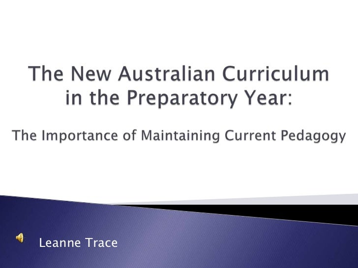 The New Australian Curriculum <br />in the Preparatory Year:<br />The Importance of Maintaining Current Pedagogy<br />Lean...