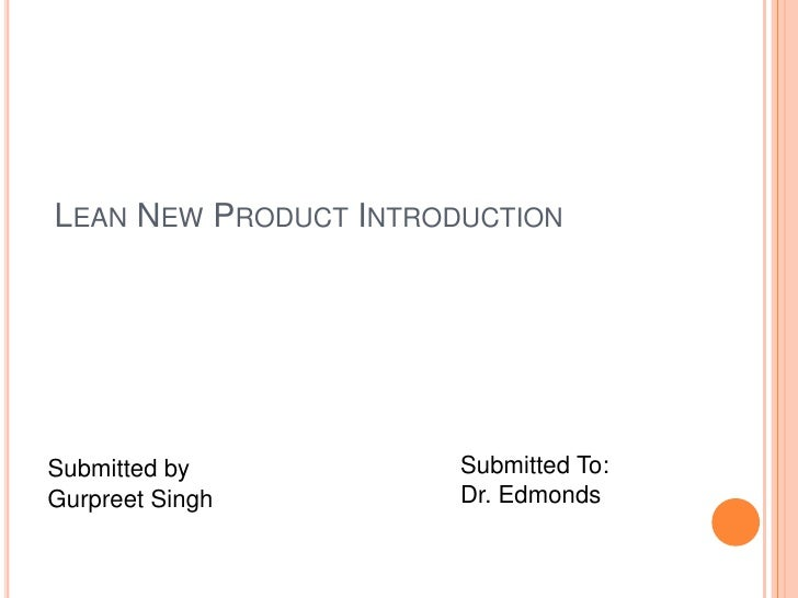 Lean New Product Introduction<br />Submitted by<br />Gurpreet Singh<br />Submitted To:<br />Dr. Edmonds<br />