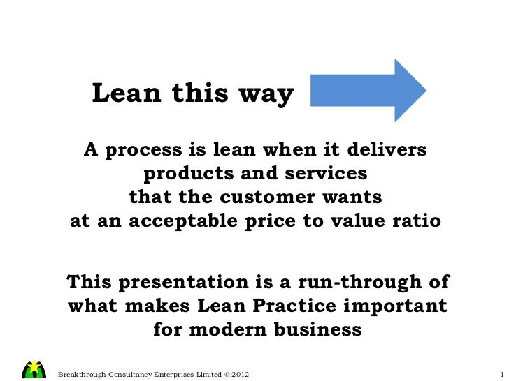 A process is lean when it delivers products and services that the customer wants at an acceptable price to value ratio Lea...