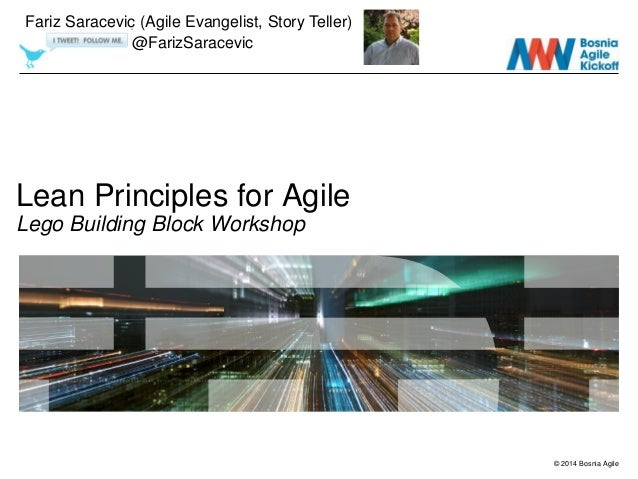 © 2014 Bosnia Agile Lean Principles for Agile Lego Building Block Workshop Fariz Saracevic (Agile Evangelist, Story Teller...