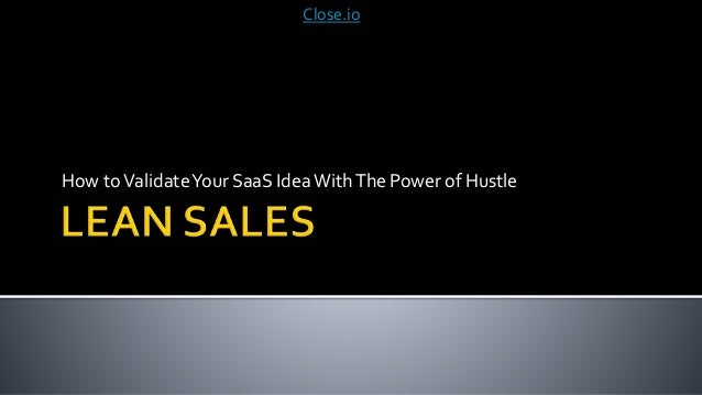 How toValidateYour SaaS IdeaWithThe Power of Hustle Close.io