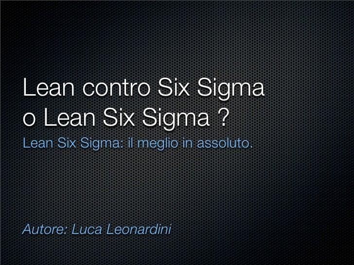 Lean contro Six Sigma o Lean Six Sigma ? Lean Six Sigma: il meglio in assoluto.     Autore: Luca Leonardini