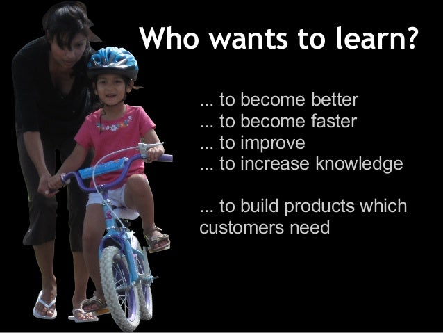 Who wants to learn? ... to become better ... to become faster ... to improve ... to increase knowledge ... to build produc...
