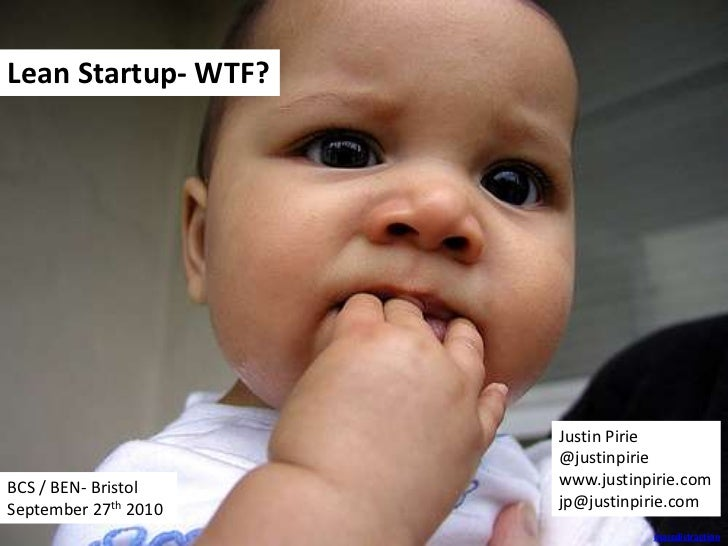 Lean Startup- WTF?<br />Justin Pirie<br />@justinpirie<br />www.justinpirie.com<br />jp@justinpirie.com<br />BCS / BEN- Br...
