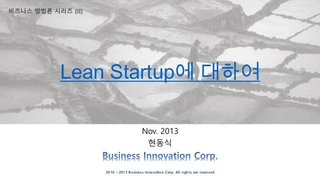 Lean Startup에 대하여 Nov. 2013 현동식  2010 – 2013 Business Innovation Corp. All rights are reserved