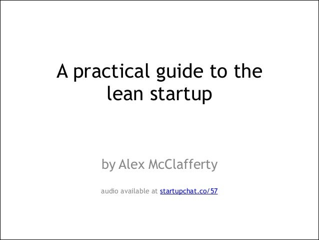 A practical guide to the  lean startup !  by Alex McClafferty ! audio available at startupchat.co/57