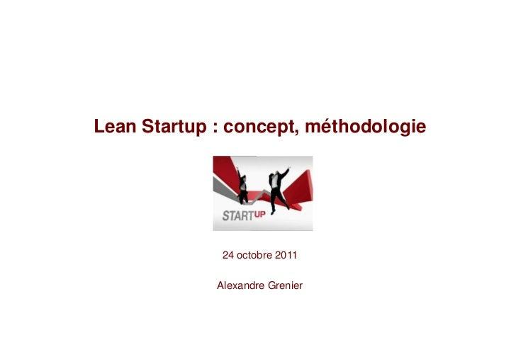 Lean Startup : concept, méthodologie             24 octobre 2011             Alexandre Grenier