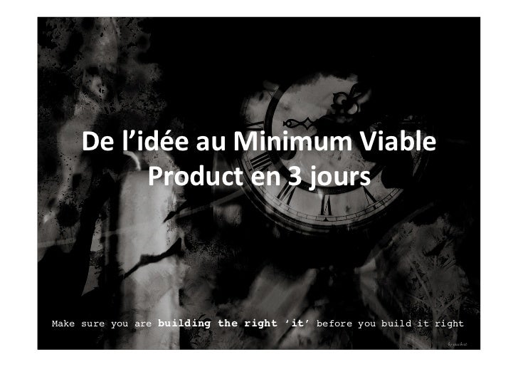 De	  l'idée	  au	  Minimum	  Viable	               Product	  en	  3	  jours	  Make sure you are building the right 'it' be...