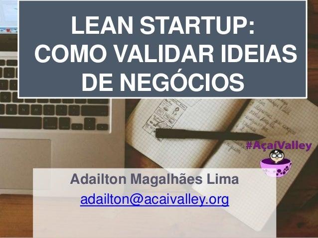 LEAN STARTUP:  COMO VALIDAR IDEIAS  DE NEGÓCIOS  Adailton Magalhães Lima  adailton@acaivalley.org