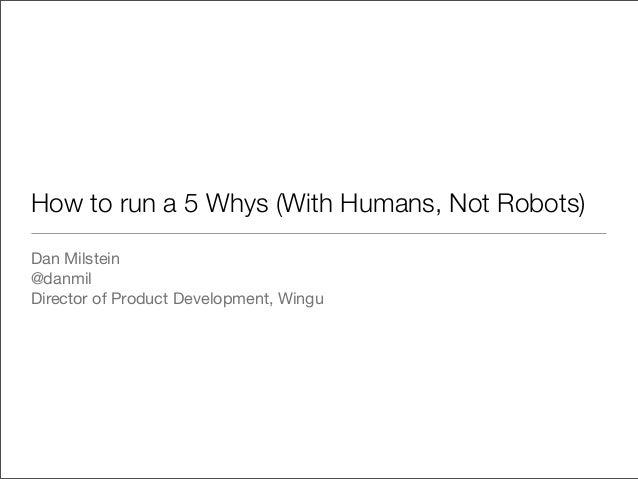 How to run a 5 Whys (With Humans, Not Robots)Dan Milstein@danmilDirector of Product Development, Wingu